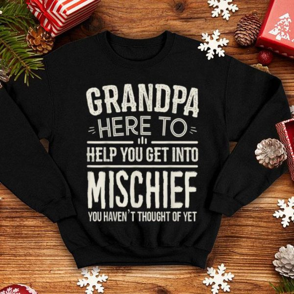 Grandpa Here To Help You Get Into Mischief You Haven't thought Of Yet shirt