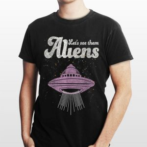 Alien Area 51 Let's See Them Aliens shirt
