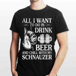 All I Want To Do Is Drink Beer Chill With My Schnauzer shirt