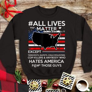Nice Trend All Lives Matter Except Hate America Fuck Those Guys American Flag shirt