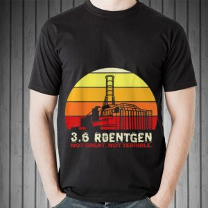 Awesome 3.6 Roentgen Not Great Not Terrible Vintage shirt