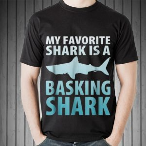 Awesome My Favorite Shark Is A Basking Shark shirt