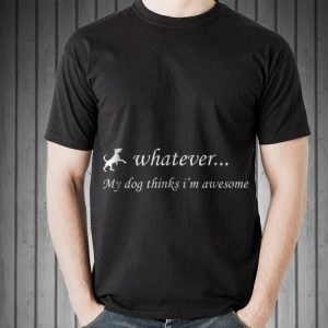 Awesome Whatever My Dog Thinks I'm Awesome shirt