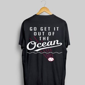 Go Get It Out Of The Ocean Baseball shirt