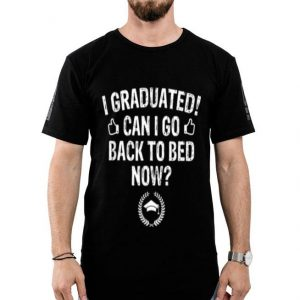 I Graduated I Go Back to Bed Now Graduation shirt