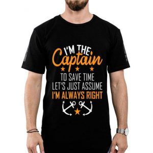 I'm The Captain To Save Time Let's Just Assume Im Always Right shirt