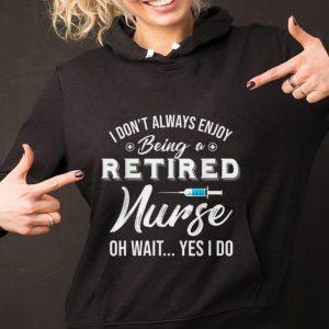 Original i Don't Always Enjoy Being A Retired Nurse Oh Wait Yes I Do shirt