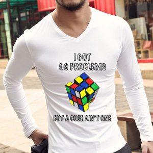 Rubik Cube I Got 99 Problems But A Cube Ain't One shirt