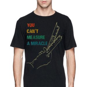 You Cant Measure a Miracle Vintage shirt