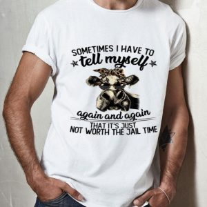 Cow Heifer Sometime I Have To Tell Myself Again And Again shirt