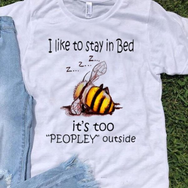 I Like To Stay In Bed It's Too Peopley Outside shirt