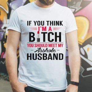 If You Think I'm A Bitch You Should Meet My Asshole Husband shirt