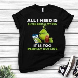 Grinch All I Need Is Dutch Bros & My Dog It Is Too Peopley Outside shirt