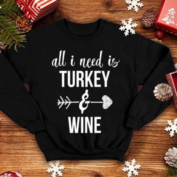 Awesome All I Need is Turkey And Wine Funny Thanksgiving shirt