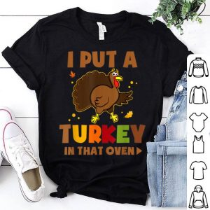 Original I Put A Turkey In That Oven Funny Pregnancy Thanksgiving shirt