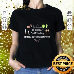 Premium I am not crazy i hate cooking my mom hates trying my food shirt