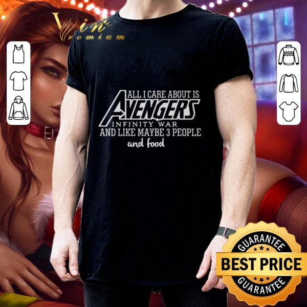 Best All i care about is Avengers infinity war and like maybe 3 people and food shirt