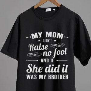 Official My Mom Didn't Raise No Fool And If She Did It Was My Brother shirt 1