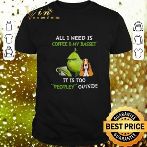 Premium Grinch All I Need Is Coffee And My Basset It Is Too Peopley Outside shirt