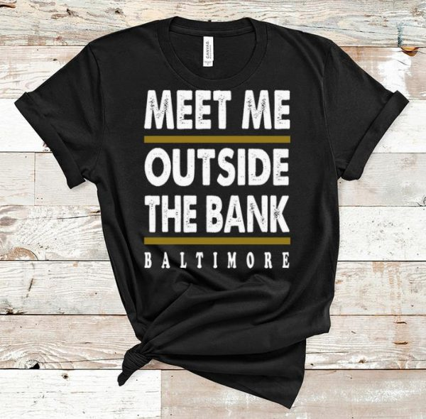 Nice Meet Me Outside The Bank Baltimore shirt