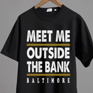 Nice Meet Me Outside The Bank Baltimore shirt 1