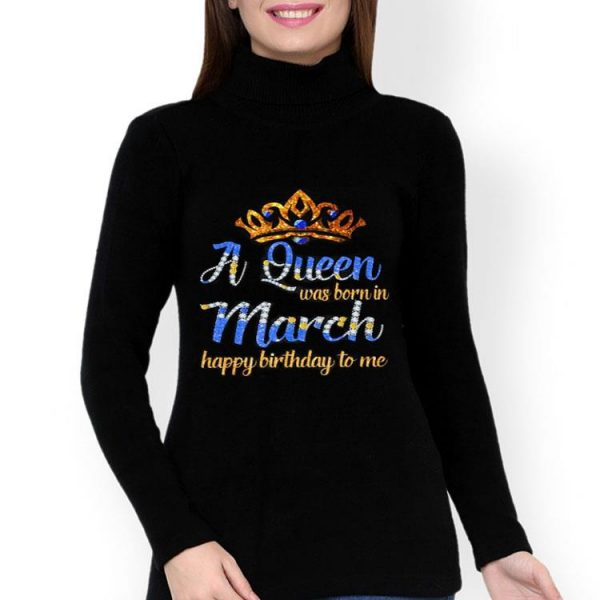 A queen was born in march happy birthday to me shirt