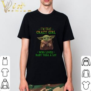 Best I'm that crazy girl who loves Baby Yoda a lot Star Wars shirt