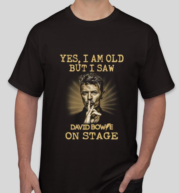 Original Yes I am old But I Saw David Bowie On Stage shirt 4 - Original Yes I am old But I Saw David Bowie On Stage shirt