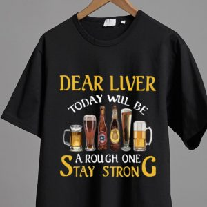 Top Dear Liver Today Will Be A Rough One Stay Strong shirt 1