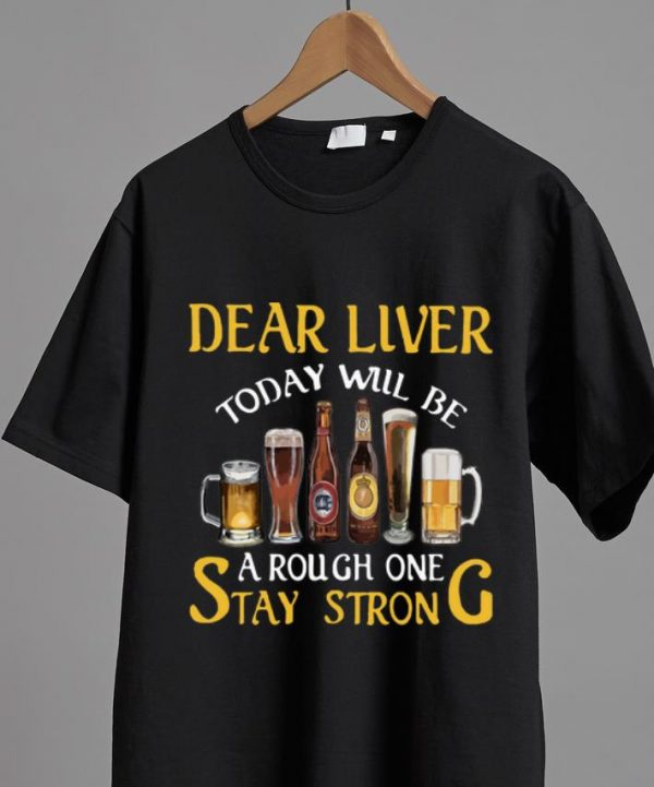 Top Dear Liver Today Will Be A Rough One Stay Strong shirt