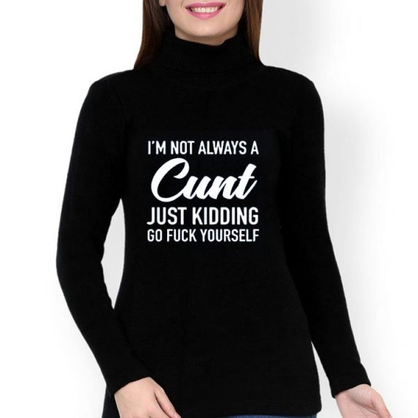 Im Not Always A Cunt Just Kidding Go Fuck Yourself shirt