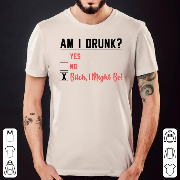Am I Drunk Bitch I Might Be shirt