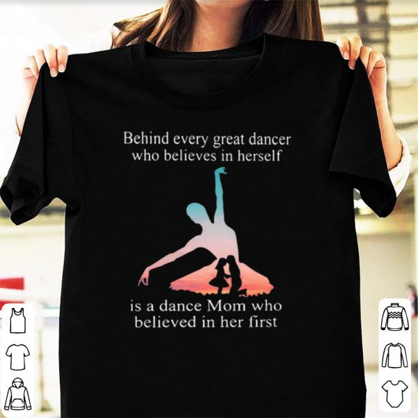 Behind every great dancer who believes in herself is a dance mom who believed in her shirt