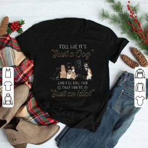 Dogs Tell me it's just a dog and i'll tell you you're just an idiot shirt