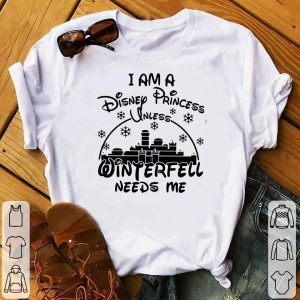 I Am A Disney Princess Unless Winferfell Needs Me shirt