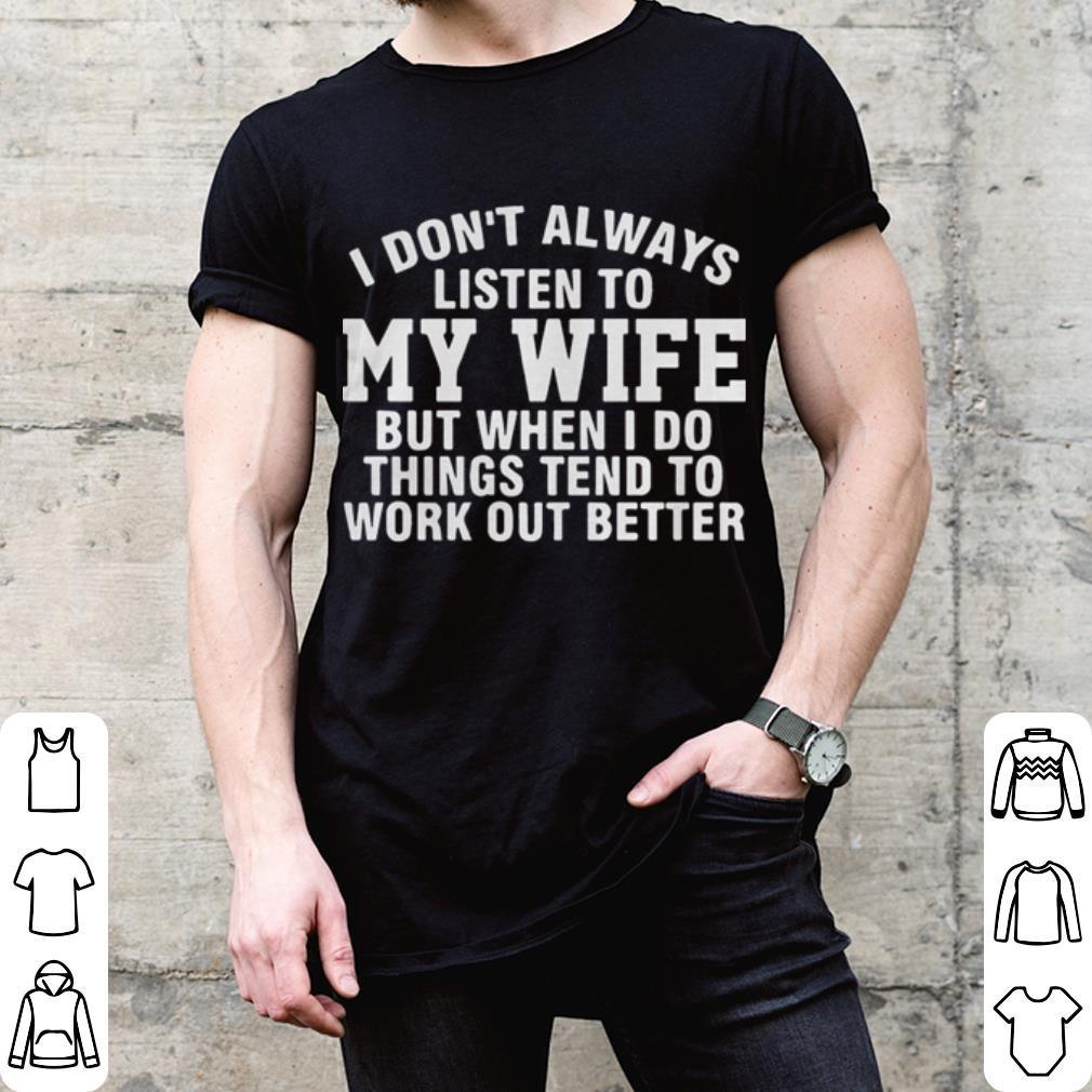 I dont always listen to my wife but when i do things tend ...