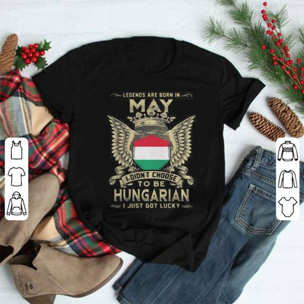 Legends are born in May I didn't choose to be Hungarian shirt