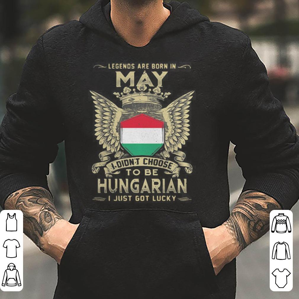 Legends are born in May I didn t choose to be Hungarian shirt 4 - Legends are born in May I didn't choose to be Hungarian shirt