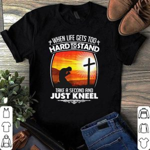 When life gets too hard to stand take a second and just kneel shirt