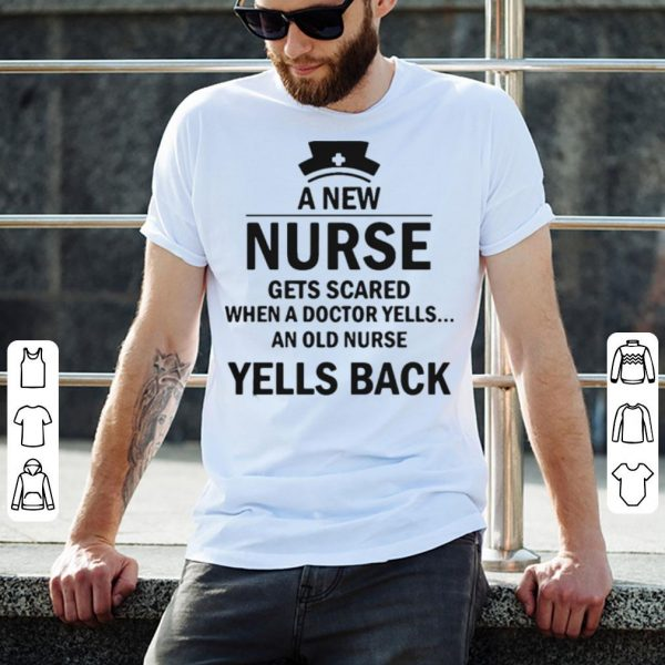 A new nurse gets scared when a doctor yells an old nurse yells back shirt