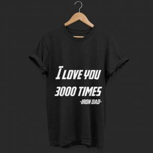 Father day I Love You 3000 Times Iron Dad Daughter shirt