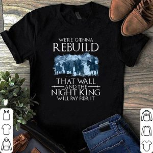 Game of Thrones we're gonna rebuild that wall and the night king will pay for it shirt