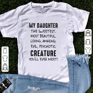My daughter the sweetest most beautiful loving amazing evil psychotic creature you'll ever meet shirt