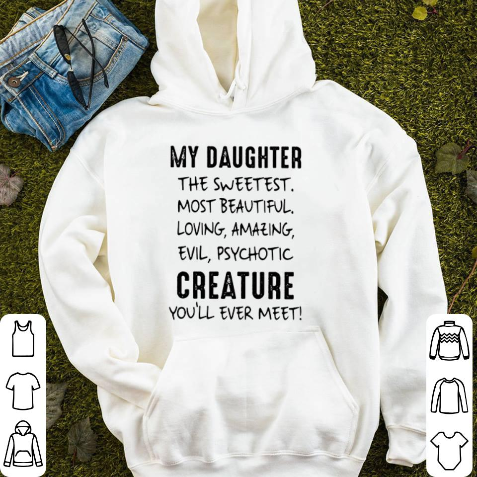 My daughter the sweetest most beautiful loving amazing evil psychotic creature you ll ever meet shirt 4 - My daughter the sweetest most beautiful loving amazing evil psychotic creature you'll ever meet shirt