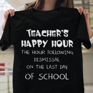 Teacher's happy hour the hour following dismissal on the last day shirt