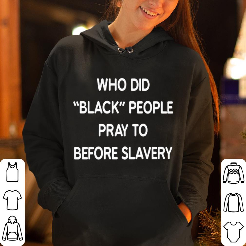 Who did black people pray to before slavery shirt 4 1 - Who did black people pray to before slavery shirt