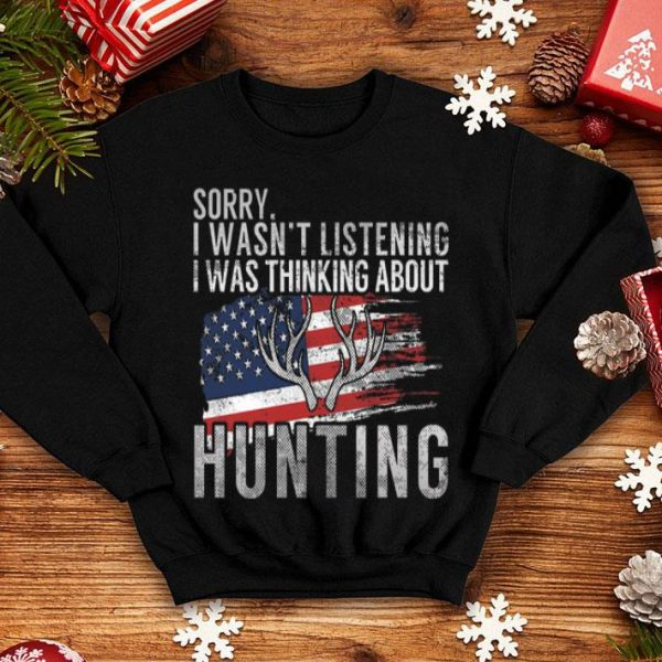 Sorry I Wasn't Listening I Was Thinking About Hunting American Flag Shirt