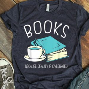Books Because Reality Is Overrated Library shirt