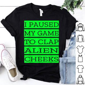 I Paused My Game To Clap Alien Cheeks Storm Area 51 shirt