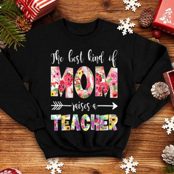The Best Kind Of Mom Raises A Teacher Flower Mom Love Flower shirt